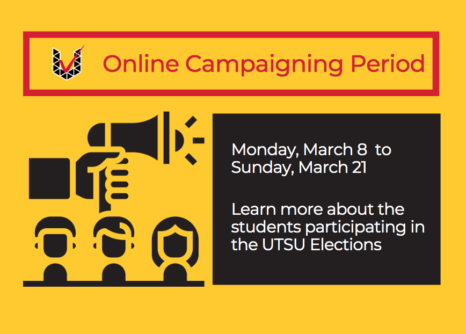 Online Campaigning Period (red text on a yellow background) Monday March 8 at 9am to Sunday March 21 at 11:59pm Learn more about the students participating in the UTSU elections (white text on a black background) There is a simple illustration of a hand holding a megaphone and 3 individuals with a variety of hairstyles